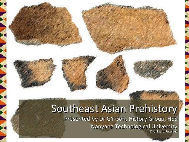 Southeast Asian Prehistory Presented by Dr GY Goh, History Group, HSS Nanyang Technological University © All Rights Reserv...
