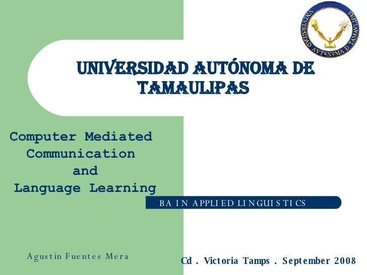 Universidad Autónoma de Tamaulipas  BA IN APPLIED LINGUISTICS Computer Mediated Communication and Language Learning Cd . V...