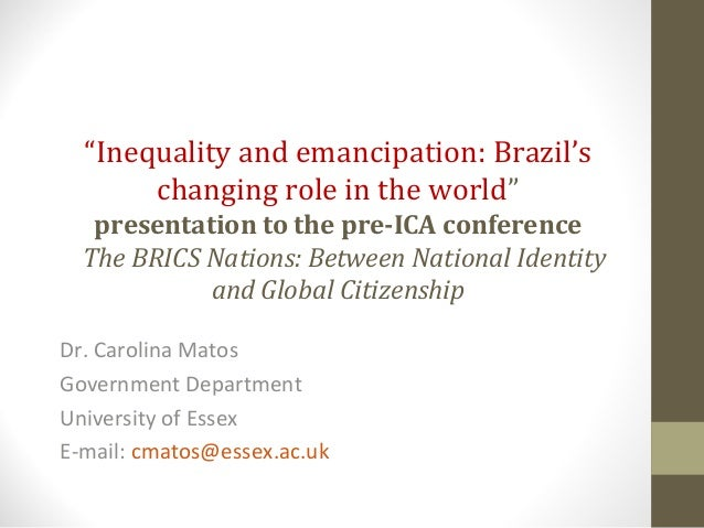 """Inequality and emancipation: Brazil'schanging role in the world""presentation to the pre-ICA conferenceThe BRICS Nations: ..."