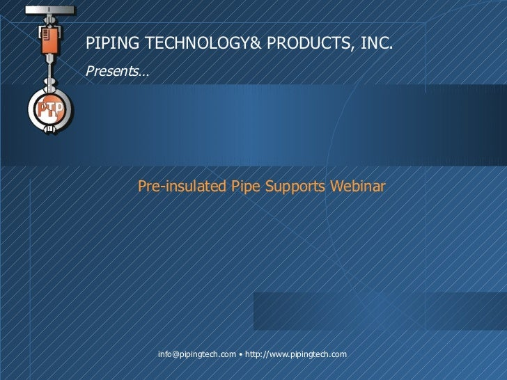 Pre-insulated Pipe Supports Webinar PIPING TECHNOLOGY& PRODUCTS, INC. Presents…