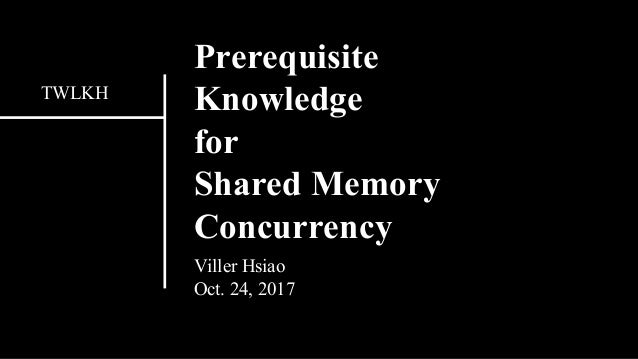 Prerequisite Knowledge for Shared Memory Concurrency Viller Hsiao Oct. 24, 2017 TWLKH