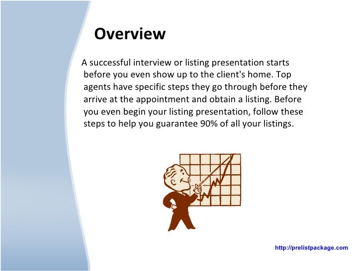 Overview <ul><li>A successful interview or listing presentation starts before you even show up to the client's home. Top a...