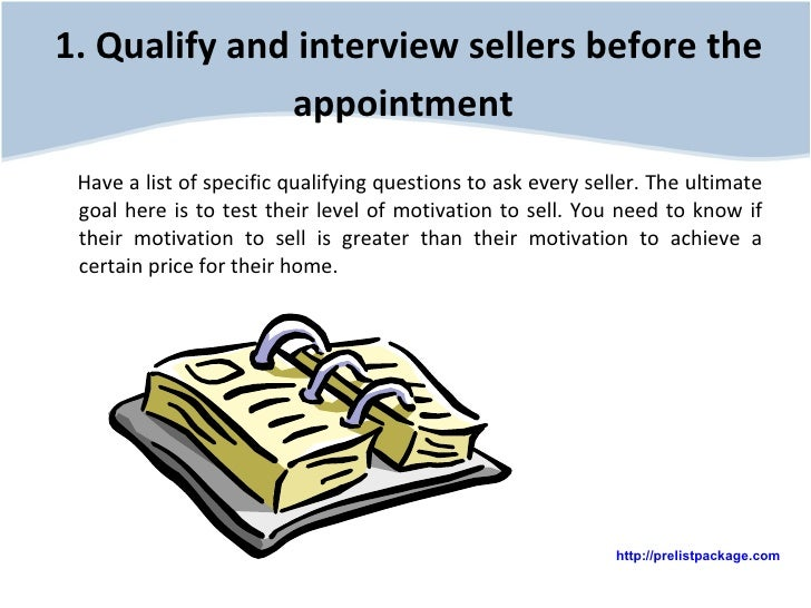 1. Qualify and interview sellers before the appointment   <ul><li>Have a list of specific qualifying questions to ask ever...