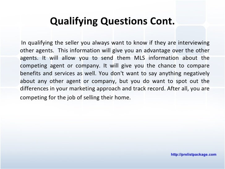 Qualifying Questions Cont. <ul><li>In qualifying the seller you always want to know if they are interviewing other agents....