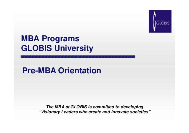 "MBA Programs GLOBIS University Pre-MBA OrientationPre-MBA Orientation The MBA at GLOBIS is committed to developing ""Vision..."
