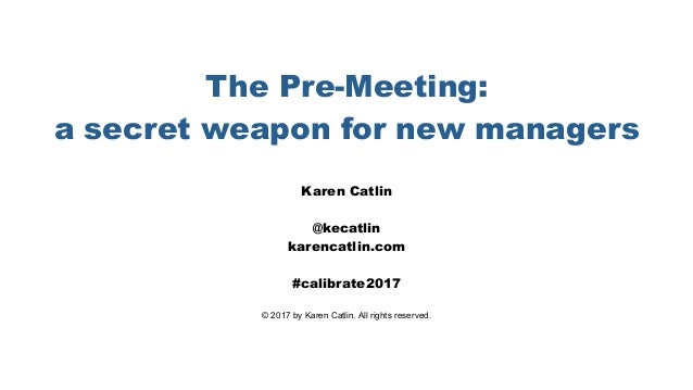 The Pre-Meeting: a secret weapon for new managers Karen Catlin @kecatlin karencatlin.com #calibrate2017 © 2017 by Karen Ca...