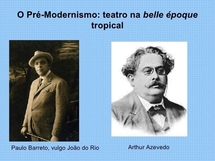 O Pré-Modernismo: teatro na  belle époque  tropical Paulo Barreto, vulgo João do Rio Arthur Azevedo
