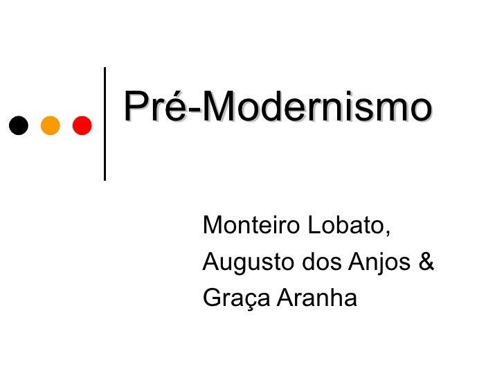 Pré-Modernismo   Monteiro Lobato,   Augusto dos Anjos &   Graça Aranha