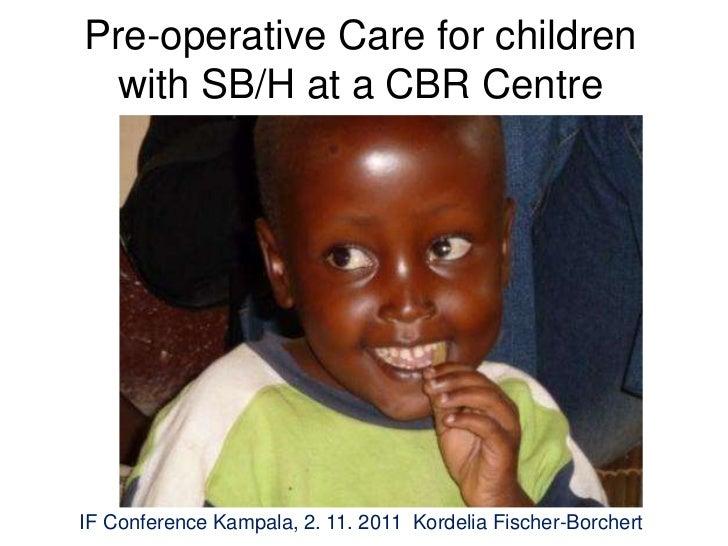 Pre-operative Care for children  with SB/H at a CBR CentreIF Conference Kampala, 2. 11. 2011 Kordelia Fischer-Borchert