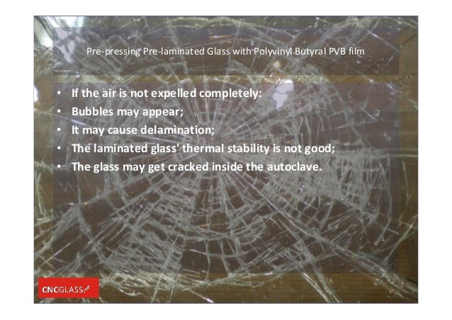 Pre-pressing Pre-laminated Glass with Polyvinyl Butyral PVB film • If the air is not expelled completely: • Bubbles may ap...