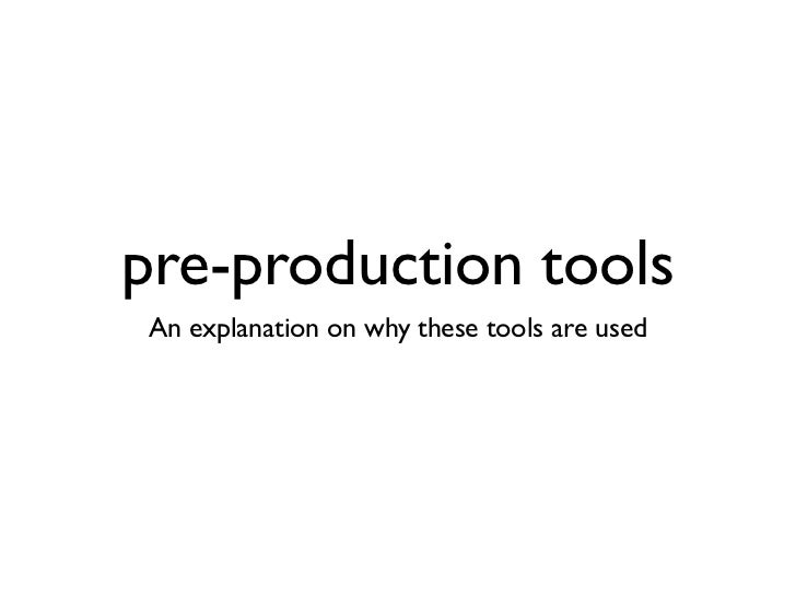 pre-production toolsAn explanation on why these tools are used