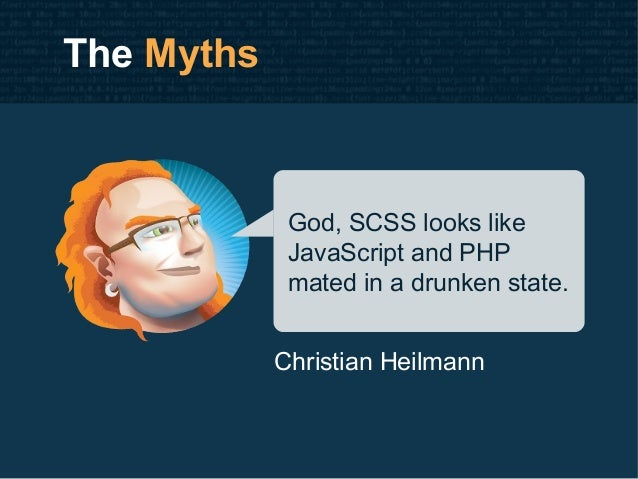 The Myths God, SCSS looks like JavaScript and PHP mated in a drunken state. Christian Heilmann