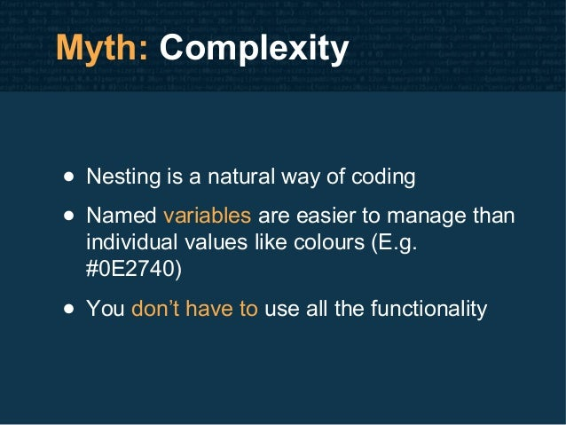 Myth: Complexity • Nesting is a natural way of coding • Named variables are easier to manage than individual values like c...