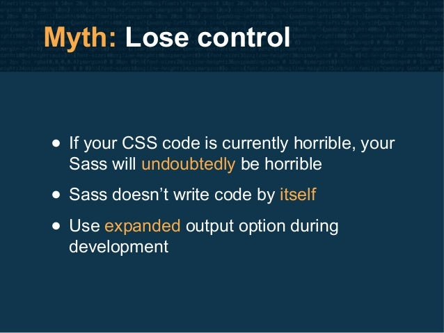 Myth: Lose control • If your CSS code is currently horrible, your Sass will undoubtedly be horrible • Sass doesn't write c...