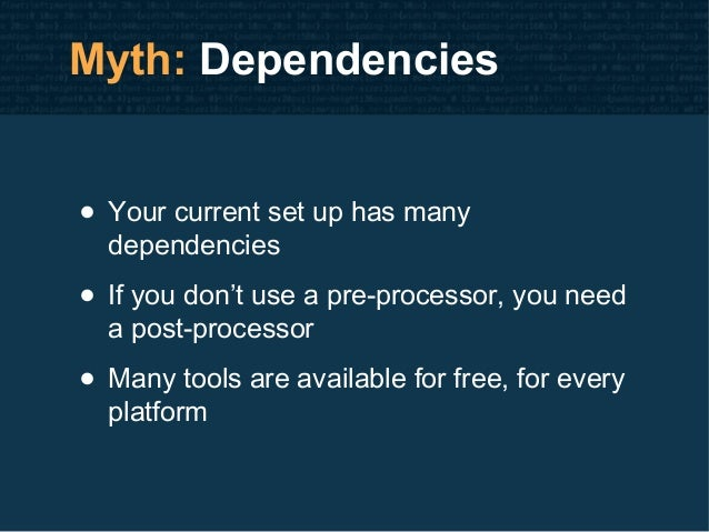 Myth: Dependencies • Your current set up has many dependencies • If you don't use a pre-processor, you need a post-process...