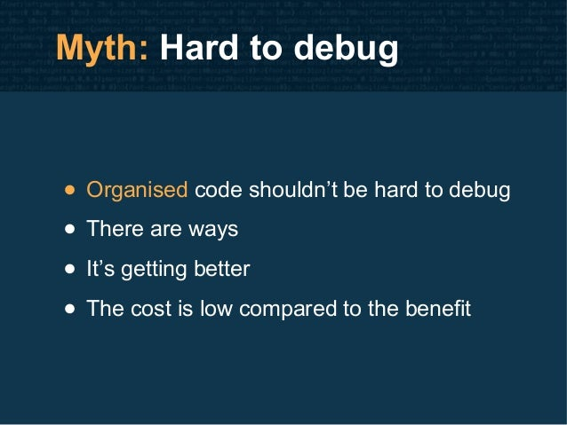Myth: Hard to debug • Organised code shouldn't be hard to debug • There are ways • It's getting better • The cost is low c...