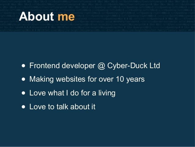 About me • Frontend developer @ Cyber-Duck Ltd • Making websites for over 10 years • Love what I do for a living • Love to...