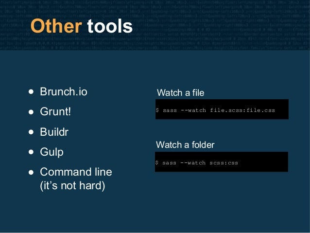 Other tools • Brunch.io • Grunt! • Buildr • Gulp • Command line (it's not hard) $ sass --watch file.scss:file.css $ sass -...