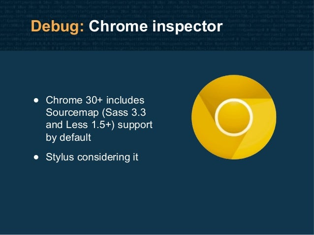 Debug: Chrome inspector • Chrome 30+ includes Sourcemap (Sass 3.3 and Less 1.5+) support by default • Stylus considering it