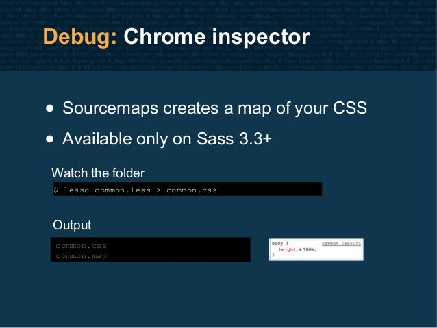 Debug: Chrome inspector • Sourcemaps creates a map of your CSS • Available only on Sass 3.3+ $ lessc common.less > common....
