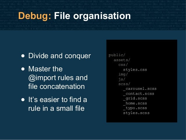 Debug: File organisation • Divide and conquer • Master the @import rules and file concatenation • It's easier to find a ru...