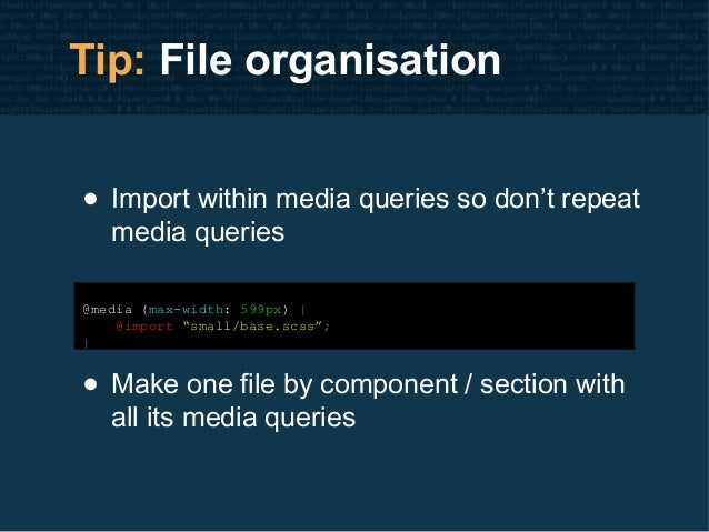 """Tip: File organisation • Import within media queries so don't repeat media queries @media (max-width: 599px) { @import """"sm..."""