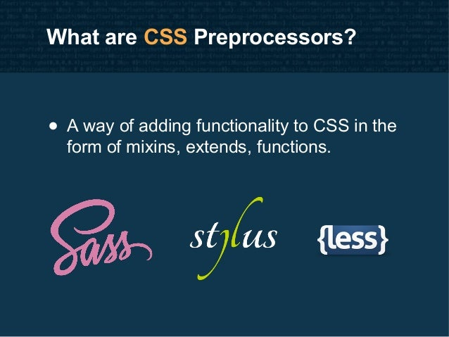 What are CSS Preprocessors? • A way of adding functionality to CSS in the form of mixins, extends, functions.