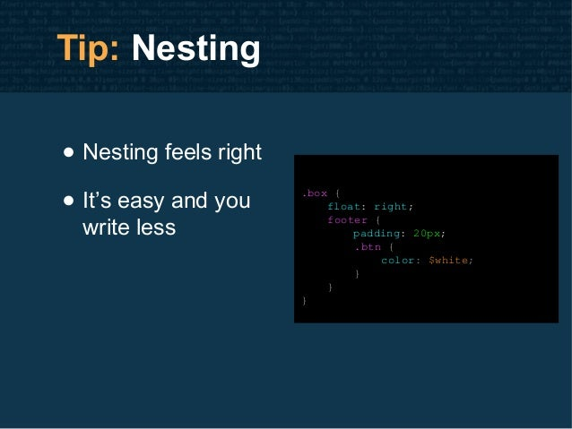 Tip: Nesting • Nesting feels right • It's easy and you write less .box { float: right; footer { padding: 20px; .btn { colo...