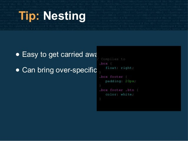 Tip: Nesting • Easy to get carried away • Can bring over-specificity issues / Compiles to .box { float: right; } .box foot...