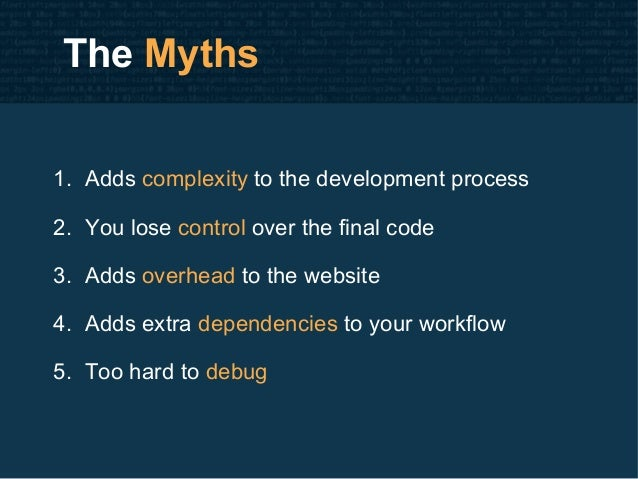 The Myths 1. Adds complexity to the development process 2. You lose control over the final code 3. Adds overhead to the we...
