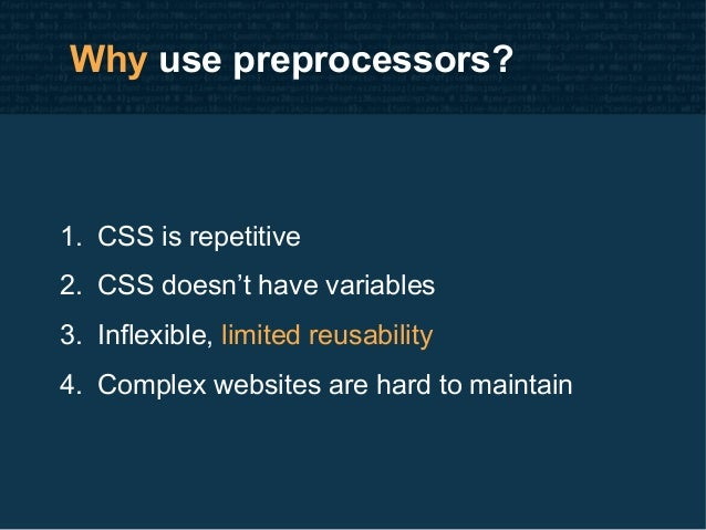 Why use preprocessors? 1. CSS is repetitive 2. CSS doesn't have variables 3. Inflexible, limited reusability 4. Complex we...
