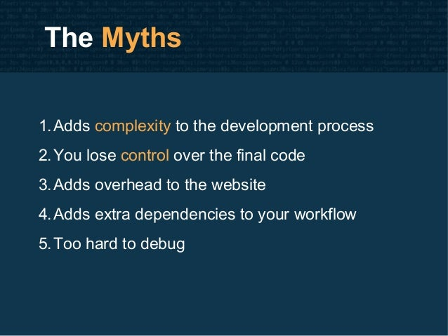 The Myths 1.Adds complexity to the development process 2.You lose control over the final code 3.Adds overhead to the websi...