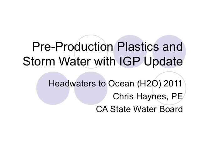 Pre-Production Plastics and Storm Water with IGP Update Headwaters to Ocean (H2O) 2011 Chris Haynes, PE CA State Water Boa...