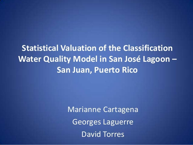 Statistical Valuation of the Classification Water Quality Model in San José Lagoon – San Juan, Puerto Rico  Marianne Carta...
