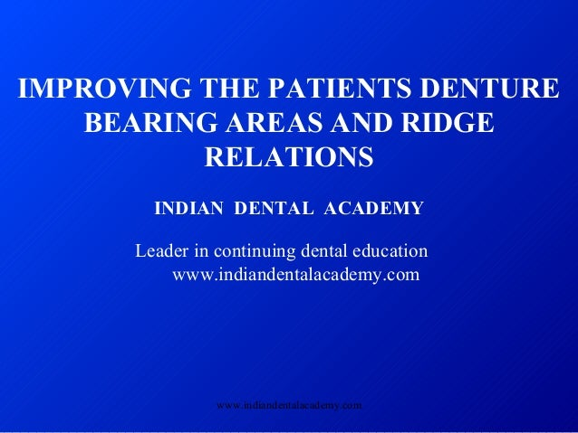 IMPROVING THE PATIENTS DENTURE BEARING AREAS AND RIDGE RELATIONS INDIAN DENTAL ACADEMY Leader in continuing dental educati...