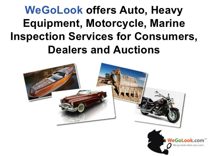 WeGoLook  offers Auto, Heavy Equipment, Motorcycle, Marine Inspection Services for Consumers, Dealers and Auctions