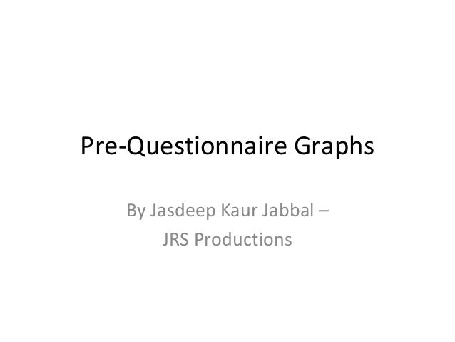 Pre-Questionnaire Graphs By Jasdeep Kaur Jabbal – JRS Productions
