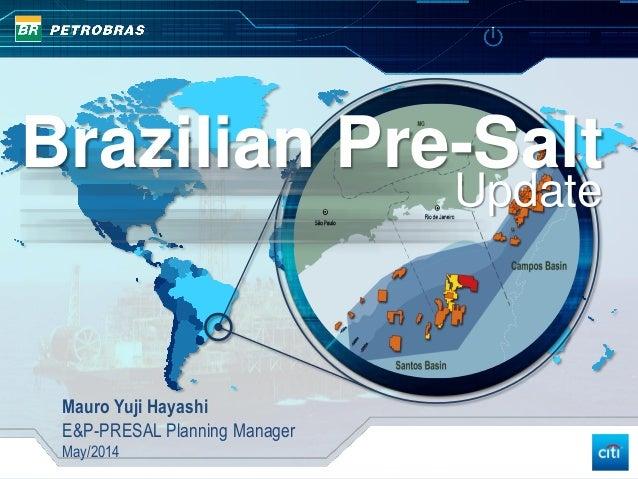 Brazilian Pre-Salt Update Mauro Yuji Hayashi E&P-PRESAL Planning Manager May/2014