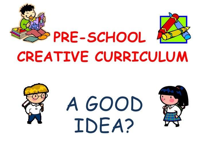PRE-SCHOOL  CREATIVE CURRICULUM A GOOD IDEA?