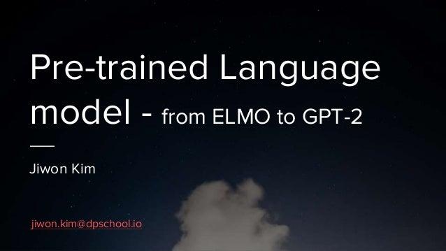 Pre-trained Language model - from ELMO to GPT-2 Jiwon Kim jiwon.kim@dpschool.io