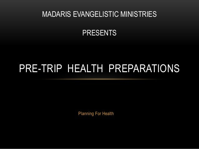 MADARIS EVANGELISTIC MINISTRIES               PRESENTSPRE-TRIP HEALTH PREPARATIONS             Planning For Health