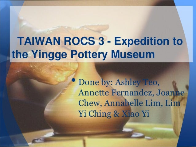 TAIWAN ROCS 3 - Expedition to the Yingge Pottery Museum  • Done by: Ashley Teo,  Annette Fernandez, Joanne Chew, Annabelle...