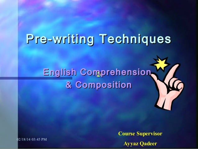 Pre-writing Techniques English Comprehension & Composition  Course Supervisor 02/18/14 03:45 PM  Ayyaz Qadeer