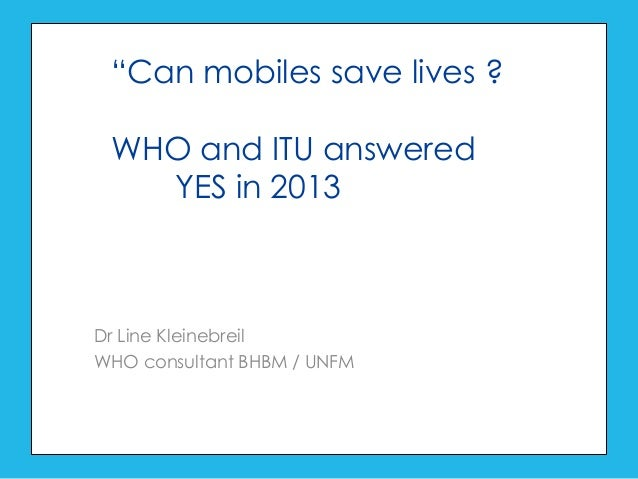 "Dr Line Kleinebreil WHO consultant BHBM / UNFM ""Can mobiles save lives ? WHO and ITU answered YES in 2013"