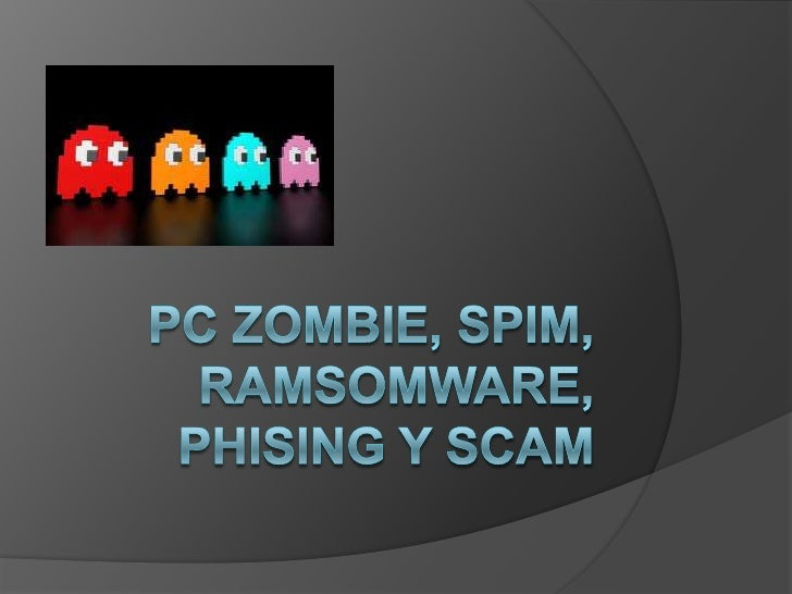 Pc Zombie, spim, ramsomware, phising y scam<br />