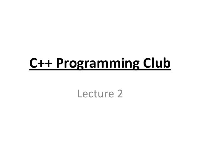 C++ Programming Club      Lecture 2