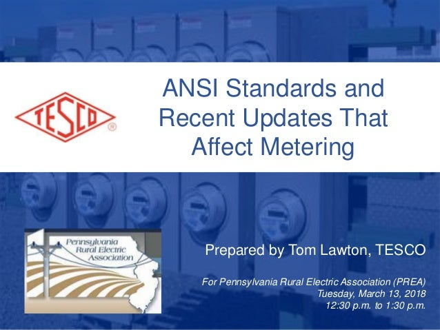 ANSI Standards and Recent Updates That Affect Metering Prepared by Tom Lawton, TESCO For Pennsylvania Rural Electric Assoc...