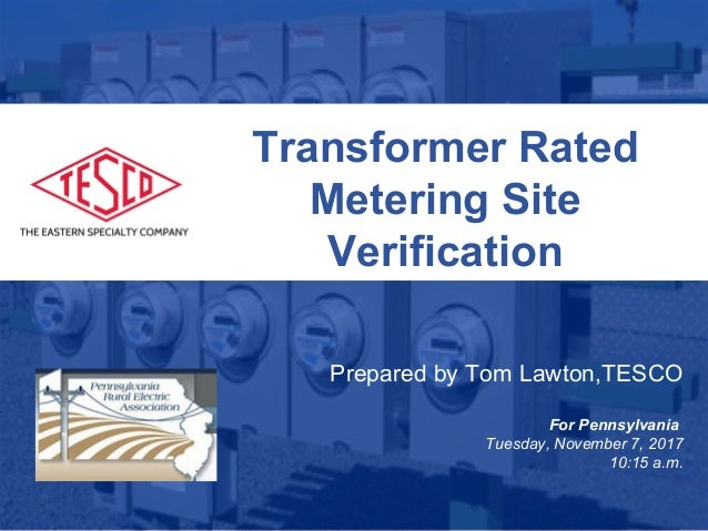 Slide 1 10/02/2012 Slide 1 Transformer Rated Metering Site Verification Prepared by Tom Lawton,TESCO For Pennsylvania Tues...