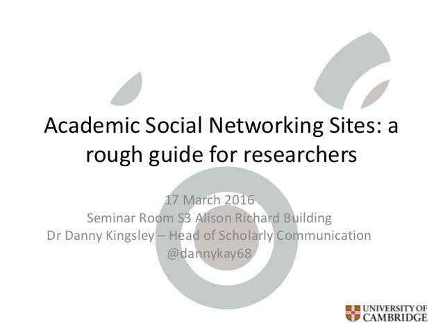 Academic Social Networking Sites: a rough guide for researchers 17 March 2016 Seminar Room S3 Alison Richard Building Dr D...