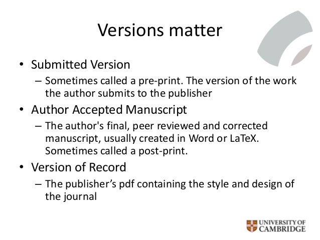 Versions matter • Submitted Version – Sometimes called a pre-print. The version of the work the author submits to the publ...